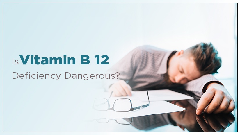 Is Vitamin B12 Deficiency Dangerous?